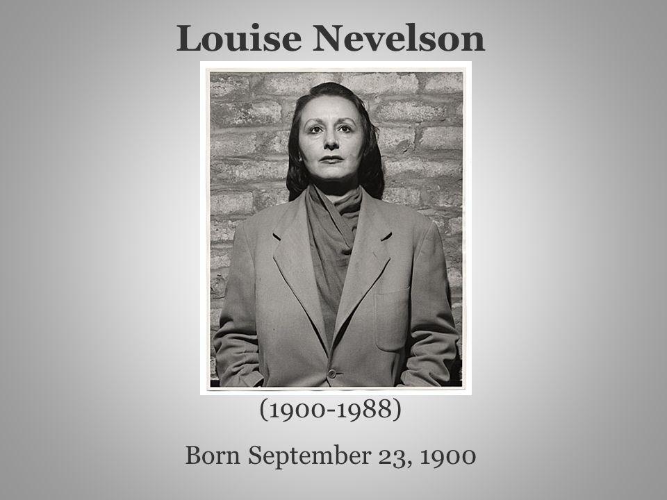 (1900-1988) Born September 23, 1900 Louise Nevelson