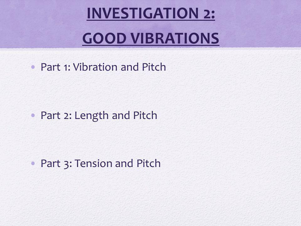 INVESTIGATION 2: GOOD VIBRATIONS Part 1: Vibration and Pitch Part 2: Length and Pitch Part 3: Tension and Pitch