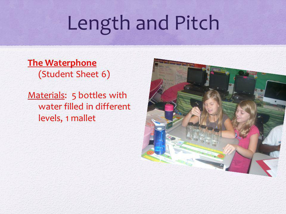 Length and Pitch The Waterphone (Student Sheet 6) Materials: 5 bottles with water filled in different levels, 1 mallet