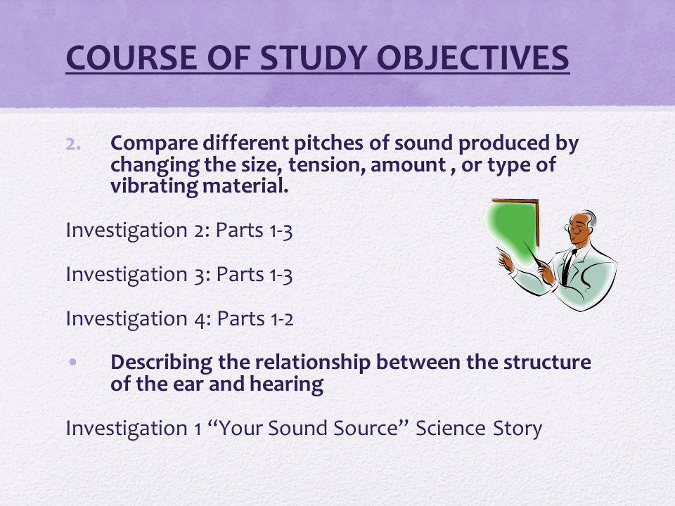 COURSE OF STUDY OBJECTIVES 2.Compare different pitches of sound produced by changing the size, tension, amount, or type of vibrating material.
