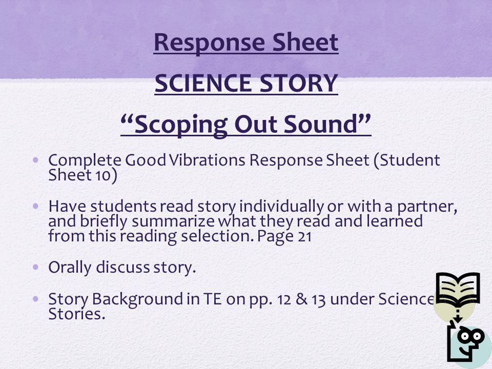 Response Sheet SCIENCE STORY Scoping Out Sound Complete Good Vibrations Response Sheet (Student Sheet 10) Have students read story individually or with a partner, and briefly summarize what they read and learned from this reading selection.