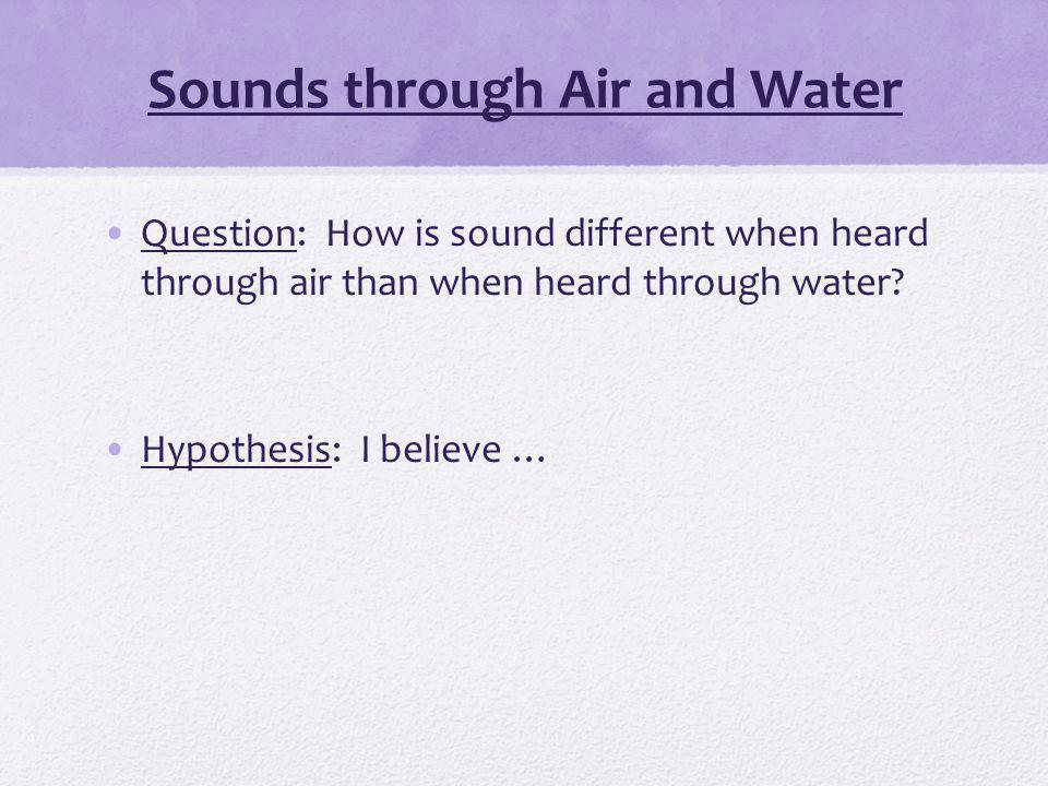 Question: How is sound different when heard through air than when heard through water.