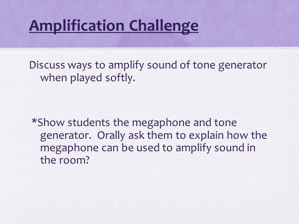 Amplification Challenge Discuss ways to amplify sound of tone generator when played softly.
