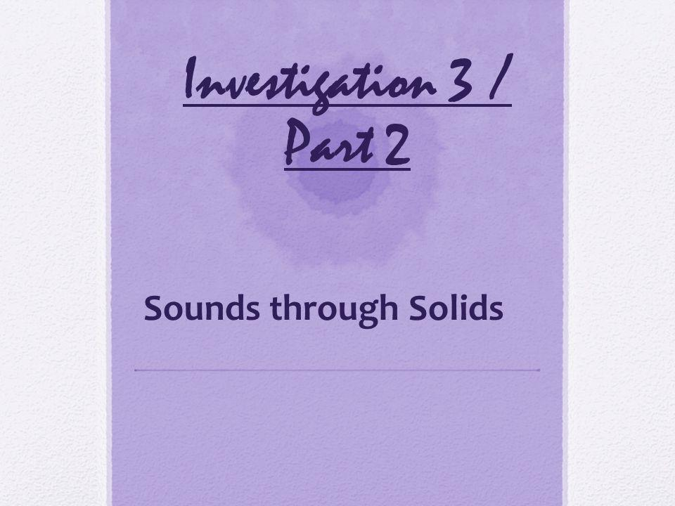 Investigation 3 / Part 2 Sounds through Solids