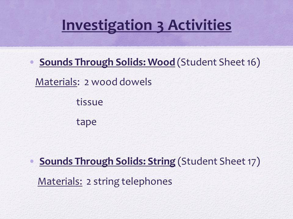 Investigation 3 Activities Sounds Through Solids: Wood (Student Sheet 16) Materials: 2 wood dowels tissue tape Sounds Through Solids: String (Student Sheet 17) Materials: 2 string telephones