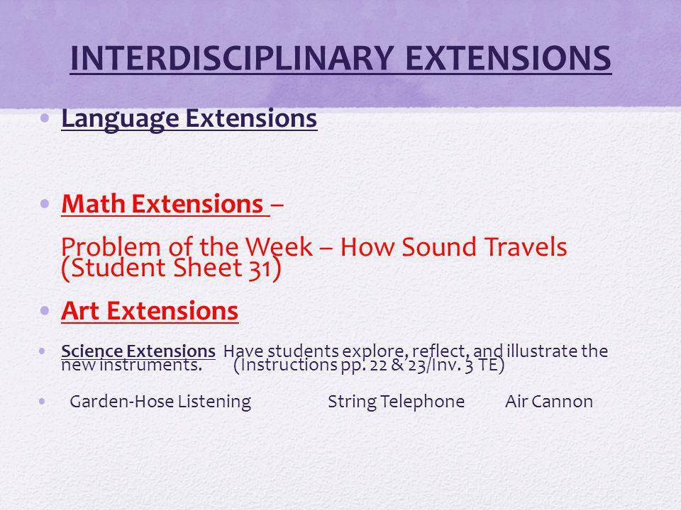 INTERDISCIPLINARY EXTENSIONS Language Extensions Math Extensions – Problem of the Week – How Sound Travels (Student Sheet 31) Art Extensions Science Extensions Have students explore, reflect, and illustrate the new instruments.