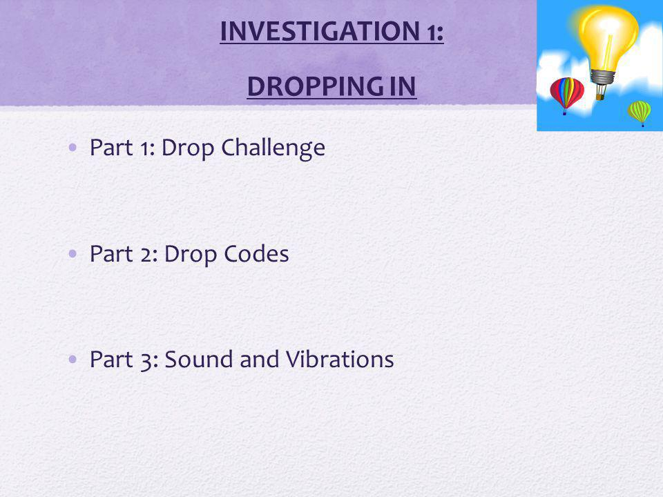 INVESTIGATION 1: DROPPING IN Part 1: Drop Challenge Part 2: Drop Codes Part 3: Sound and Vibrations