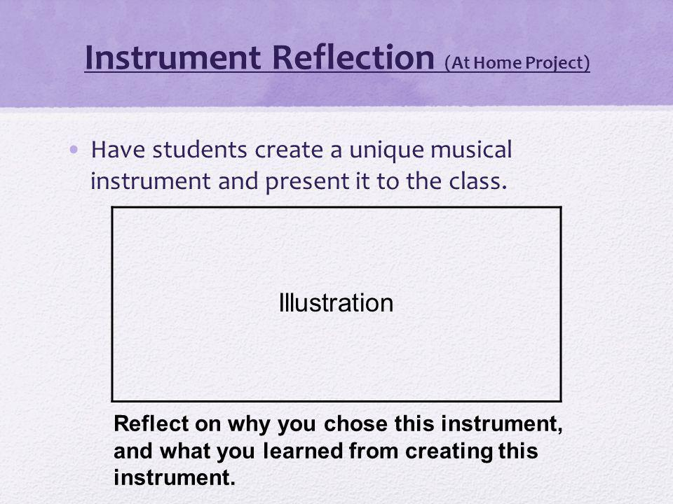 Instrument Reflection (At Home Project) Have students create a unique musical instrument and present it to the class.