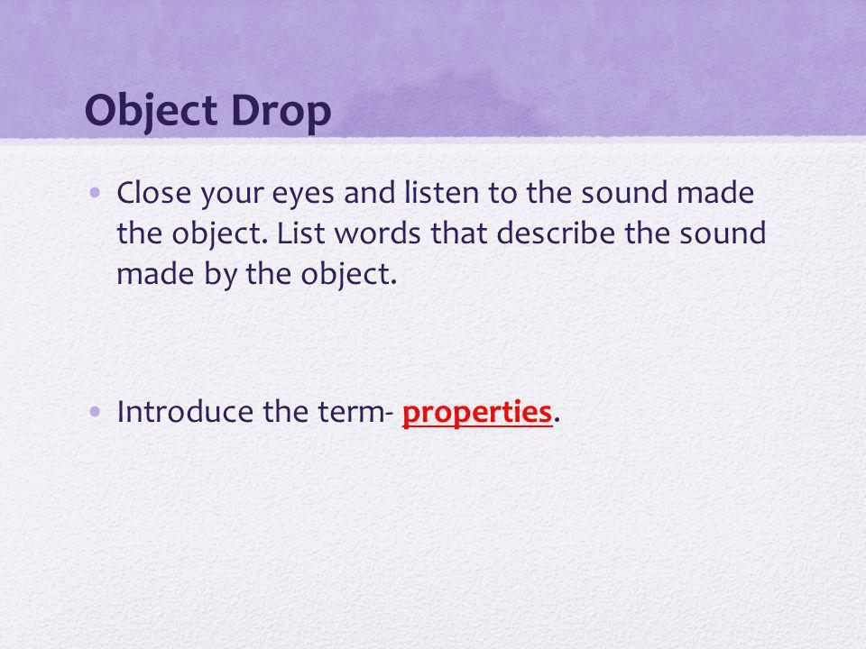 Object Drop Close your eyes and listen to the sound made the object.