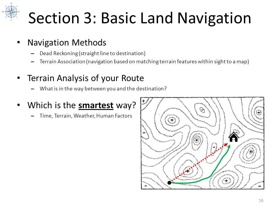 Section 3: Basic Land Navigation Navigation Methods – Dead Reckoning (straight line to destination) – Terrain Association (navigation based on matchin