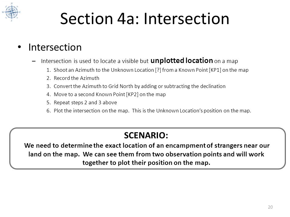 Section 4a: Intersection Intersection – Intersection is used to locate a visible but unplotted location on a map 1.Shoot an Azimuth to the Unknown Loc