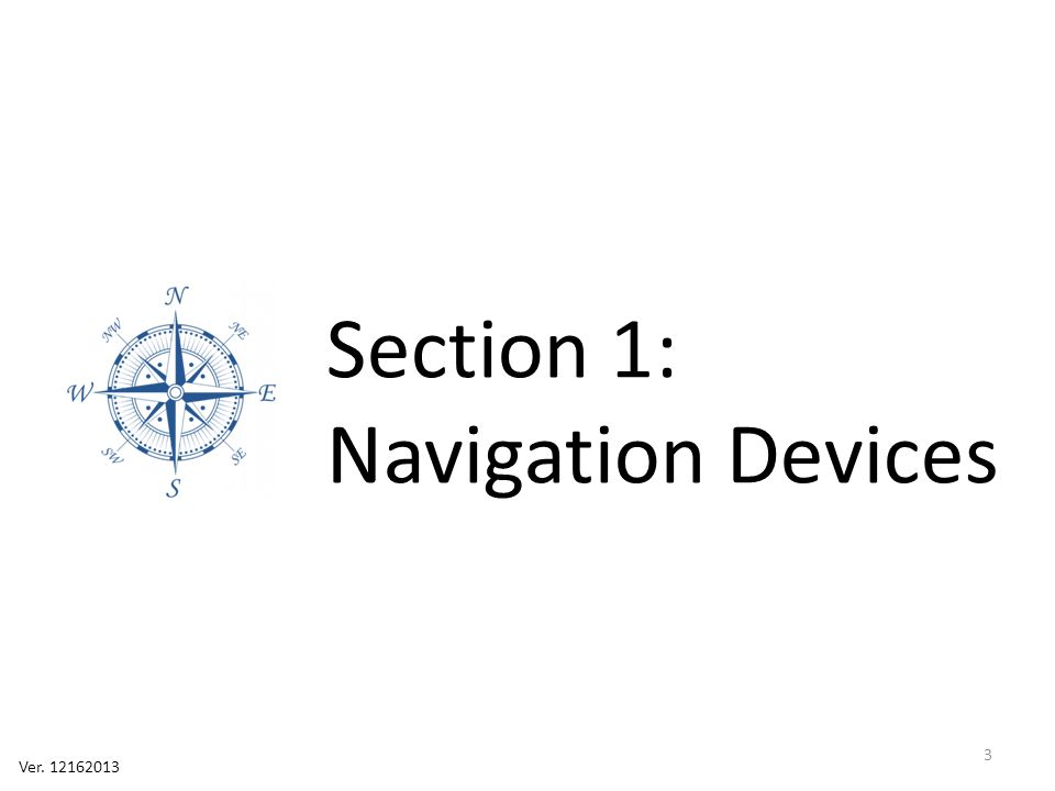 Section 1: Navigation Devices 4 Orienteering Compass http://web.williams.edu /Biology/Faculty_Staff/h williams/Orienteering/c ompass.html Lensatic Compass http://www.landnavigati on.org/Pages/default.as px Smartphone Apps http://www.androidaut hority.com/best- compass-apps-android- 103888/ http://www.macworld.c om/article/2048982/get -to-know-ios-7- compass.html GPS http://www.gps.gov/sys tems/gps/space/ Primitive Devices