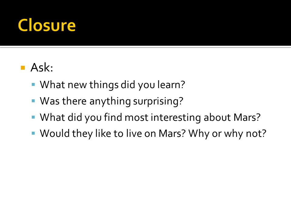 Ask: What new things did you learn? Was there anything surprising? What did you find most interesting about Mars? Would they like to live on Mars? Why