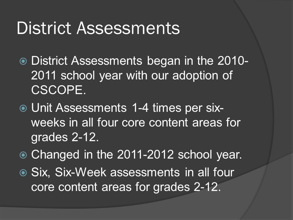District Assessments District Assessments began in the 2010- 2011 school year with our adoption of CSCOPE.