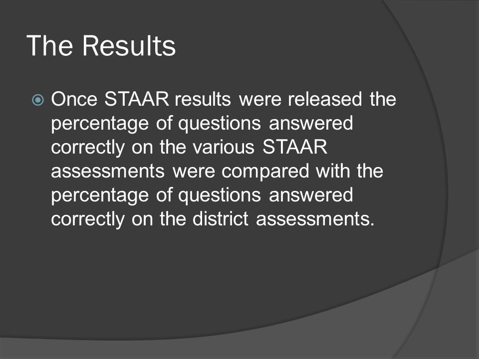 The Results Once STAAR results were released the percentage of questions answered correctly on the various STAAR assessments were compared with the percentage of questions answered correctly on the district assessments.