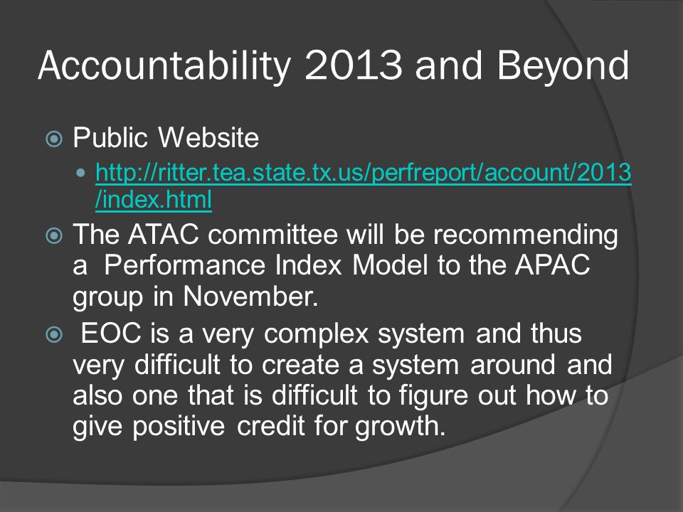 Accountability 2013 and Beyond Public Website http://ritter.tea.state.tx.us/perfreport/account/2013 /index.html http://ritter.tea.state.tx.us/perfreport/account/2013 /index.html The ATAC committee will be recommending a Performance Index Model to the APAC group in November.