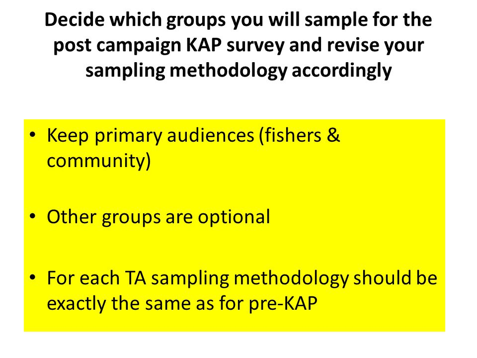 Decide which groups you will sample for the post campaign KAP survey and revise your sampling methodology accordingly Keep primary audiences (fishers