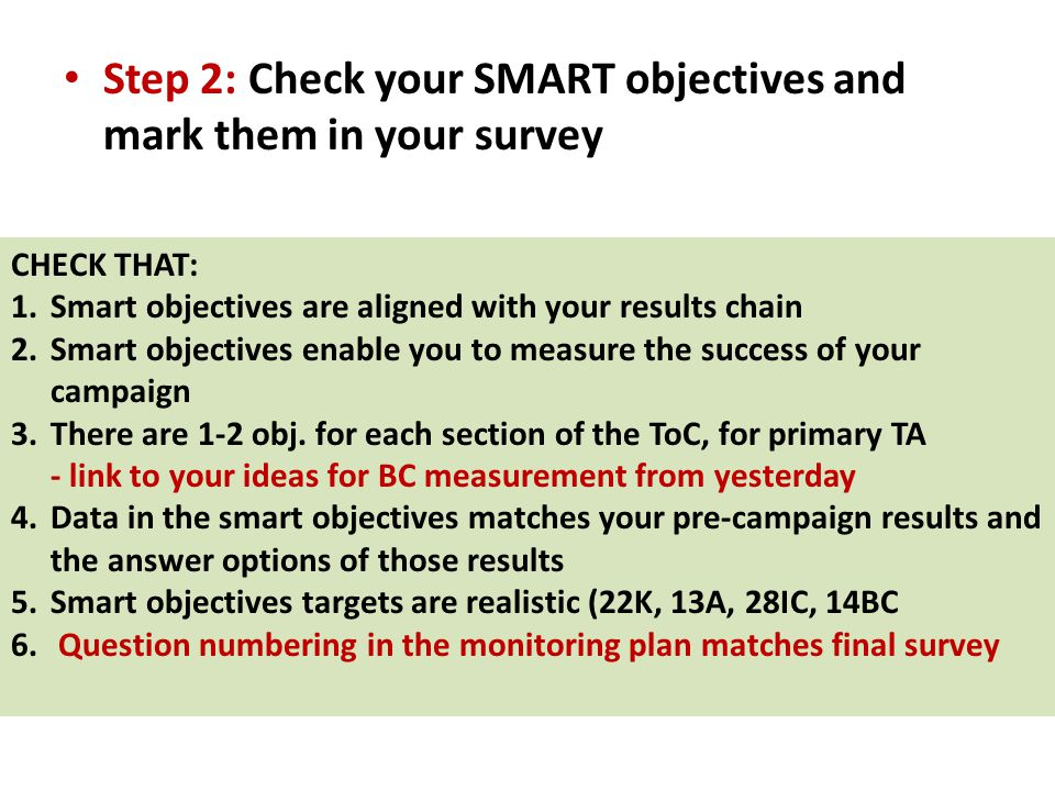 Step 2: Check your SMART objectives and mark them in your survey CHECK THAT: 1.Smart objectives are aligned with your results chain 2.Smart objectives