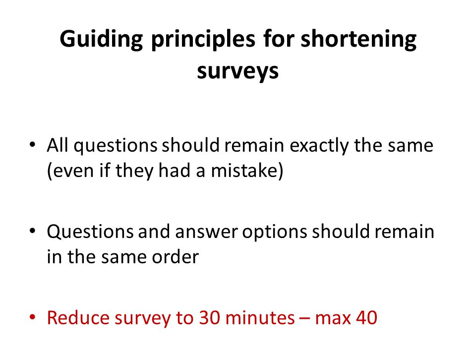 Guiding principles for shortening surveys All questions should remain exactly the same (even if they had a mistake) Questions and answer options shoul