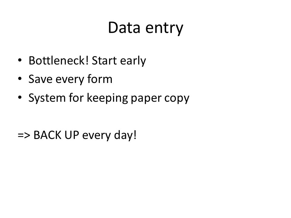 Data entry Bottleneck! Start early Save every form System for keeping paper copy => BACK UP every day!