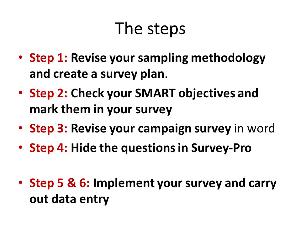 Step 1: Revise your sampling methodology and create a survey plan. Step 2: Check your SMART objectives and mark them in your survey Step 3: Revise you