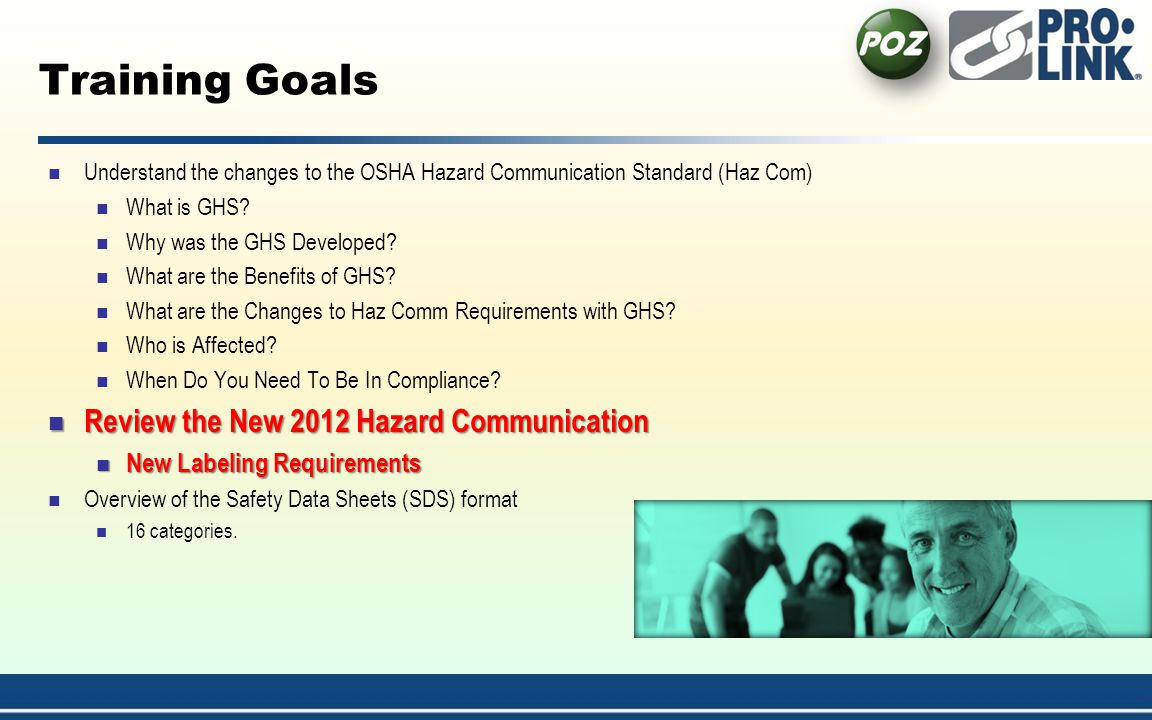 Training Goals Understand the changes to the OSHA Hazard Communication Standard (Haz Com) What is GHS.