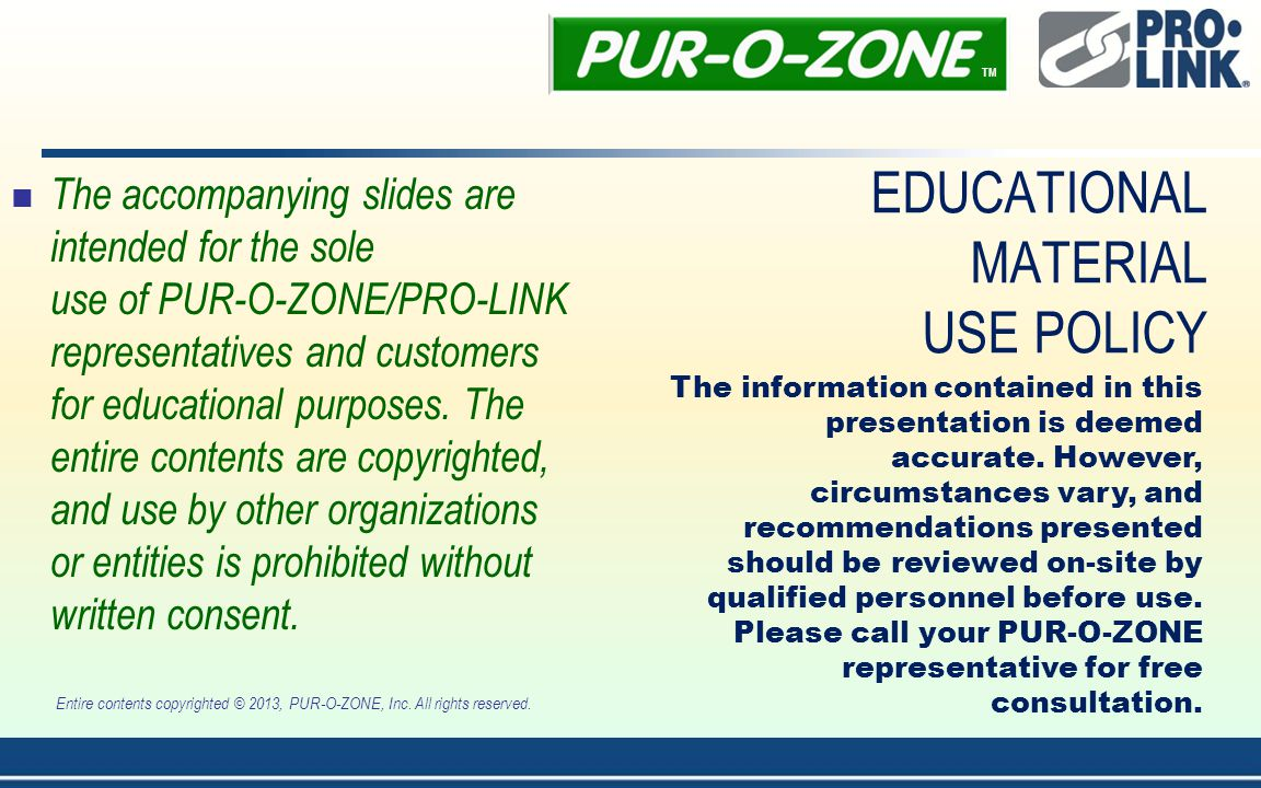 EDUCATIONAL MATERIAL USE POLICY The accompanying slides are intended for the sole use of PUR-O-ZONE/PRO-LINK representatives and customers for educational purposes.