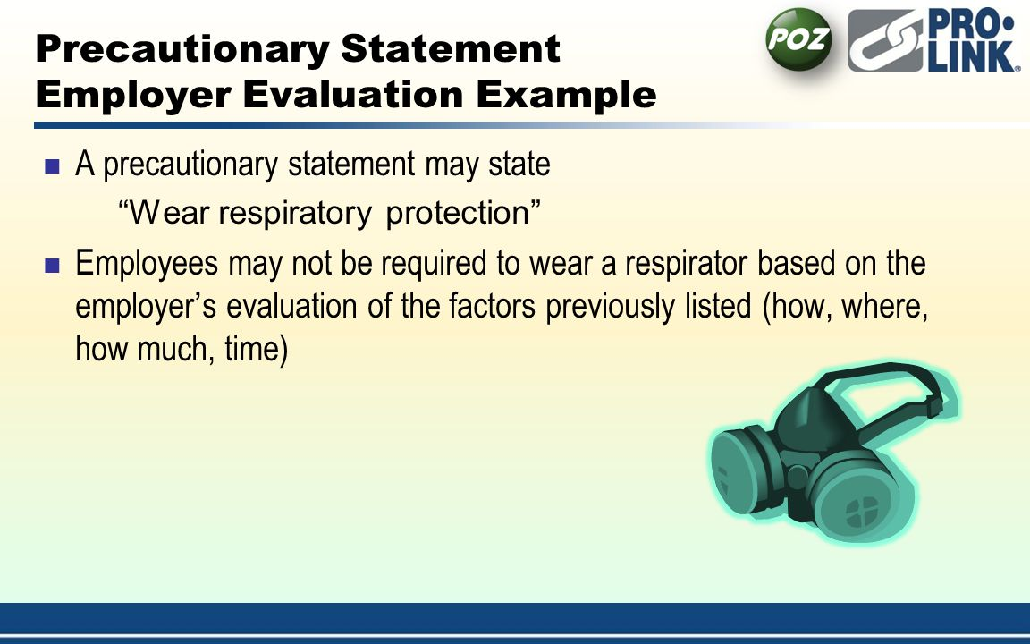 Precautionary Statement Employer Evaluation Example A precautionary statement may state Wear respiratory protection Employees may not be required to wear a respirator based on the employers evaluation of the factors previously listed (how, where, how much, time)