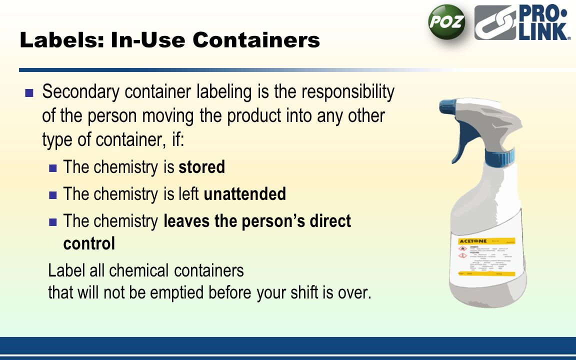 Labels: In-Use Containers Secondary container labeling is the responsibility of the person moving the product into any other type of container, if: The chemistry is stored The chemistry is left unattended The chemistry leaves the persons direct control Label all chemical containers that will not be emptied before your shift is over.
