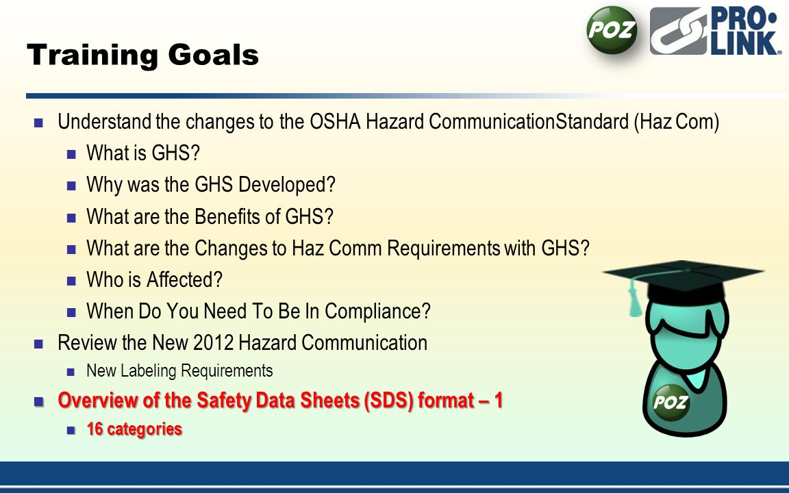 Training Goals Understand the changes to the OSHA Hazard CommunicationStandard (Haz Com) What is GHS.