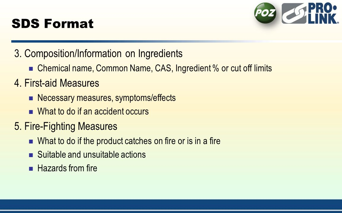 SDS Format 3. Composition/Information on Ingredients Chemical name, Common Name, CAS, Ingredient % or cut off limits 4. First-aid Measures Necessary m