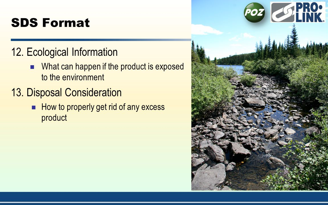 SDS Format 12. Ecological Information What can happen if the product is exposed to the environment 13. Disposal Consideration How to properly get rid