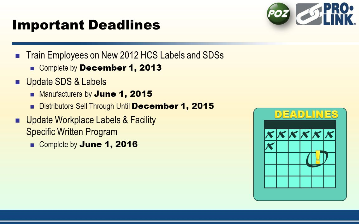 Important Deadlines Train Employees on New 2012 HCS Labels and SDSs Complete by December 1, 2013 Update SDS & Labels Manufacturers by June 1, 2015 Distributors Sell Through Until December 1, 2015 Update Workplace Labels & Facility Specific Written Program Complete by June 1, 2016