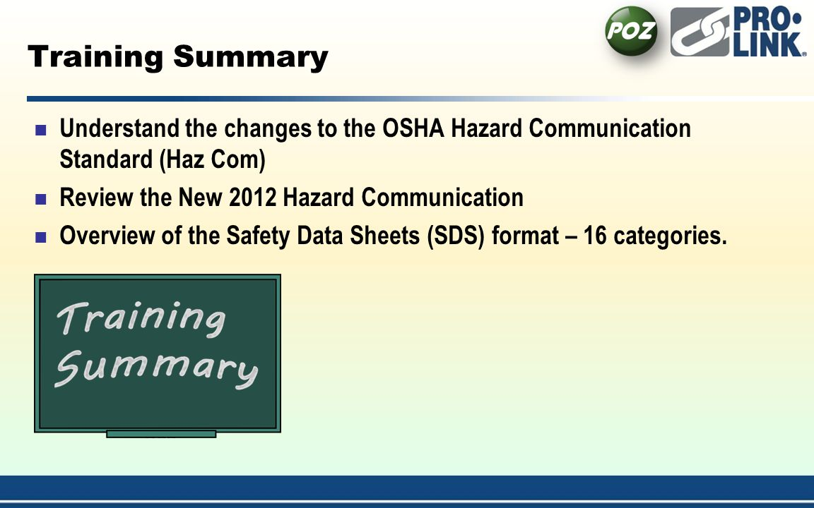 Training Summary Understand the changes to the OSHA Hazard Communication Standard (Haz Com) Review the New 2012 Hazard Communication Overview of the Safety Data Sheets (SDS) format – 16 categories.