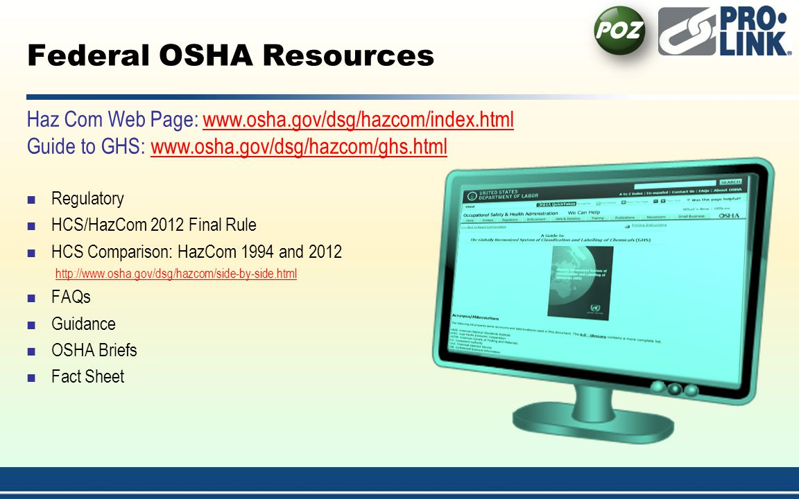 Federal OSHA Resources Regulatory HCS/HazCom 2012 Final Rule HCS Comparison: HazCom 1994 and 2012 http://www.osha.gov/dsg/hazcom/side-by-side.html FAQs Guidance OSHA Briefs Fact Sheet Haz Com Web Page: www.osha.gov/dsg/hazcom/index.htmlwww.osha.gov/dsg/hazcom/index.html Guide to GHS: www.osha.gov/dsg/hazcom/ghs.htmlwww.osha.gov/dsg/hazcom/ghs.html