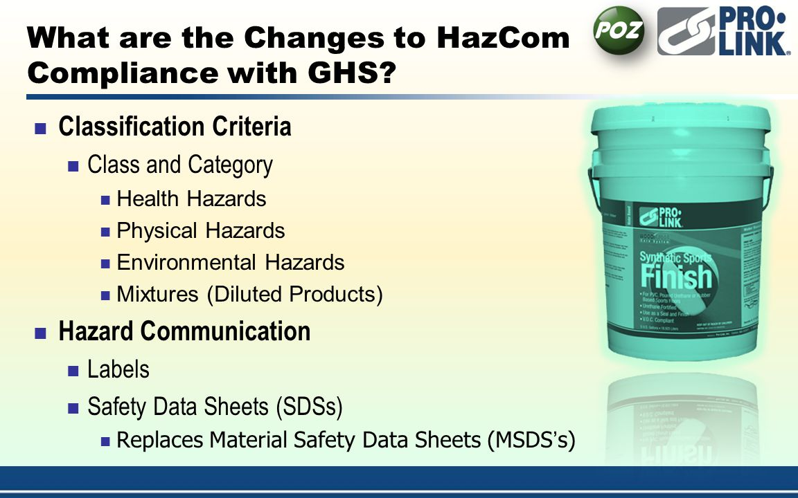 Classification Criteria Class and Category Health Hazards Physical Hazards Environmental Hazards Mixtures (Diluted Products) Hazard Communication Labels Safety Data Sheets (SDSs) Replaces Material Safety Data Sheets (MSDSs) What are the Changes to HazCom Compliance with GHS?
