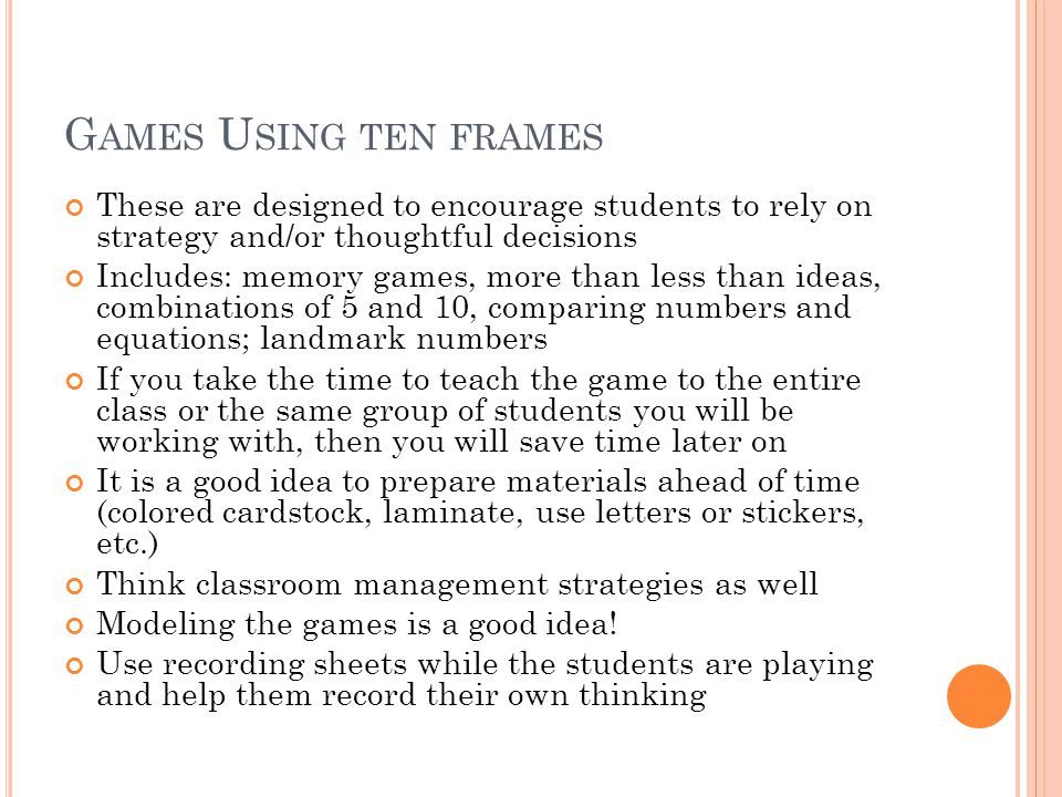 G AMES U SING TEN FRAMES These are designed to encourage students to rely on strategy and/or thoughtful decisions Includes: memory games, more than less than ideas, combinations of 5 and 10, comparing numbers and equations; landmark numbers If you take the time to teach the game to the entire class or the same group of students you will be working with, then you will save time later on It is a good idea to prepare materials ahead of time (colored cardstock, laminate, use letters or stickers, etc.) Think classroom management strategies as well Modeling the games is a good idea.