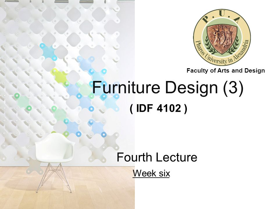 Furniture Design (3) ( IDF 4102 ) Fourth Lecture Week six Faculty of Arts and Design