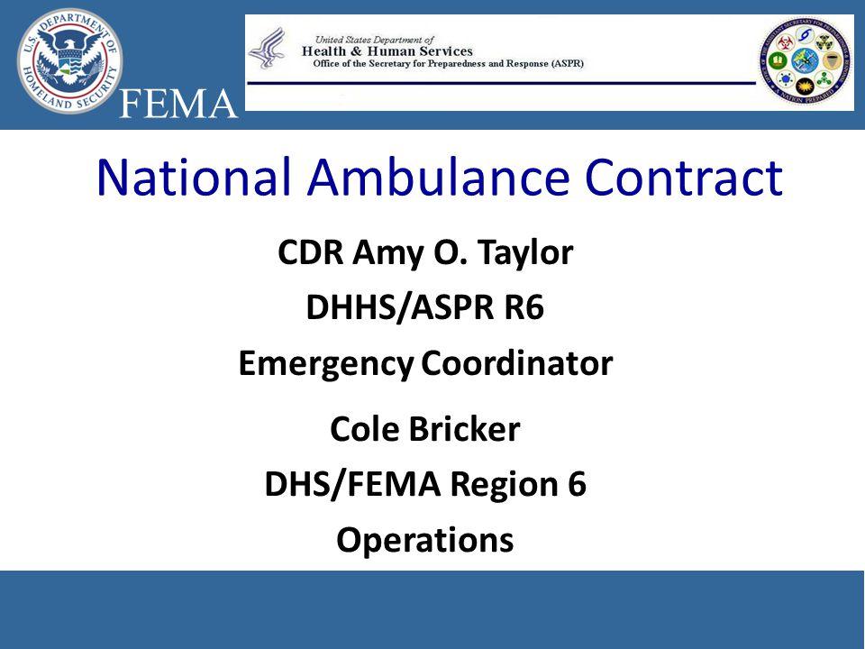 FEMA National Ambulance Contract CDR Amy O. Taylor DHHS/ASPR R6 Emergency Coordinator Cole Bricker DHS/FEMA Region 6 Operations