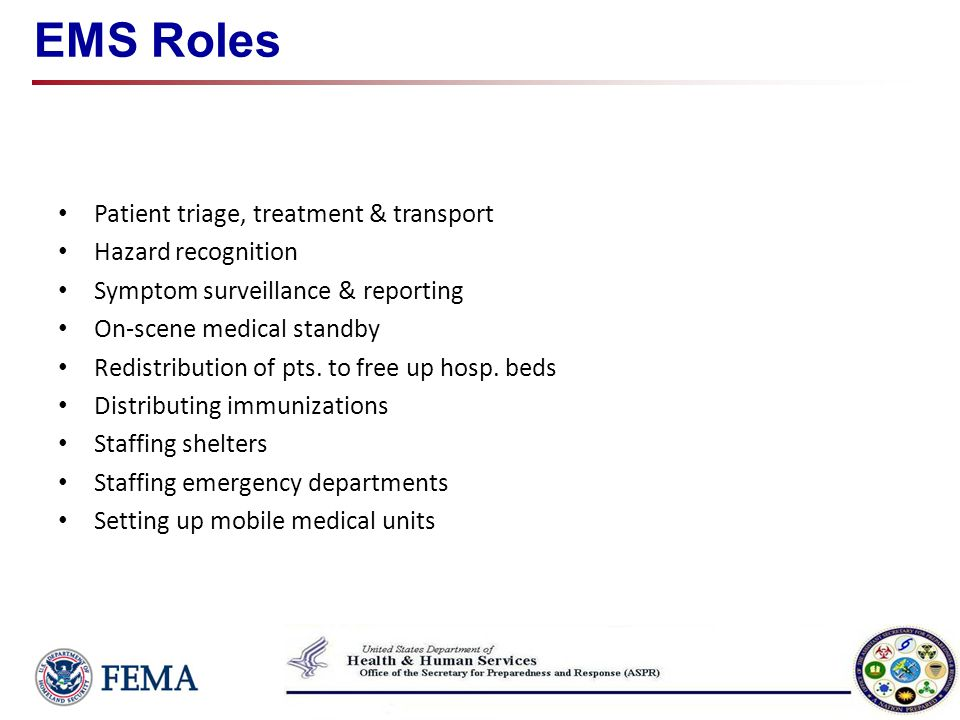 EMS Roles Patient triage, treatment & transport Hazard recognition Symptom surveillance & reporting On-scene medical standby Redistribution of pts. to