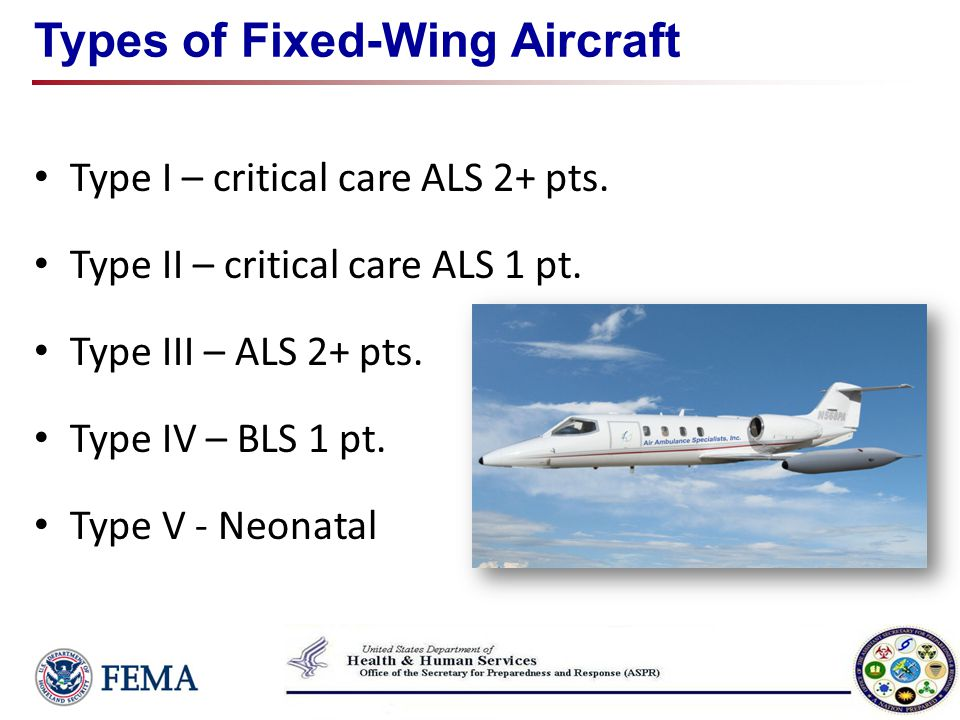 Types of Fixed-Wing Aircraft Type I – critical care ALS 2+ pts. Type II – critical care ALS 1 pt. Type III – ALS 2+ pts. Type IV – BLS 1 pt. Type V -