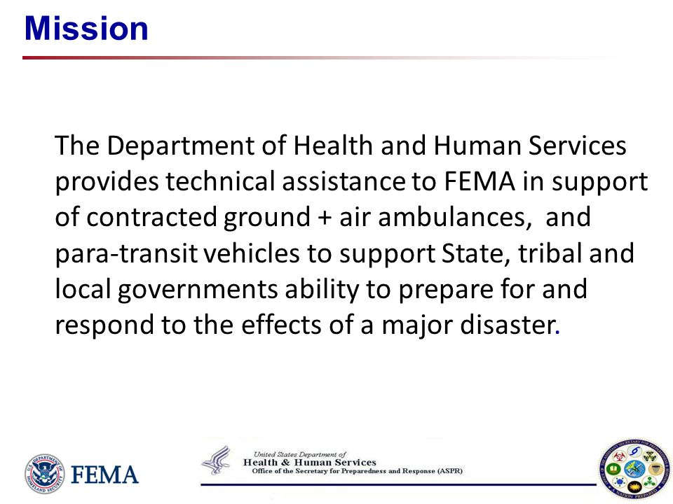 Summary Planning State and HHS region coordinate Project assets needed/ staging Activation Deploy assets to staging area FEMA placards for vehicle ID State/local briefing; credentialing (if necessary) Deployment Resources deploy from sating area to site(s) Once assets leave staging area, assigned to state State/ local govt provide medical direction; patient distribution and tracking Demobilization Once task(s) or assignments complete, or asset no longer needed