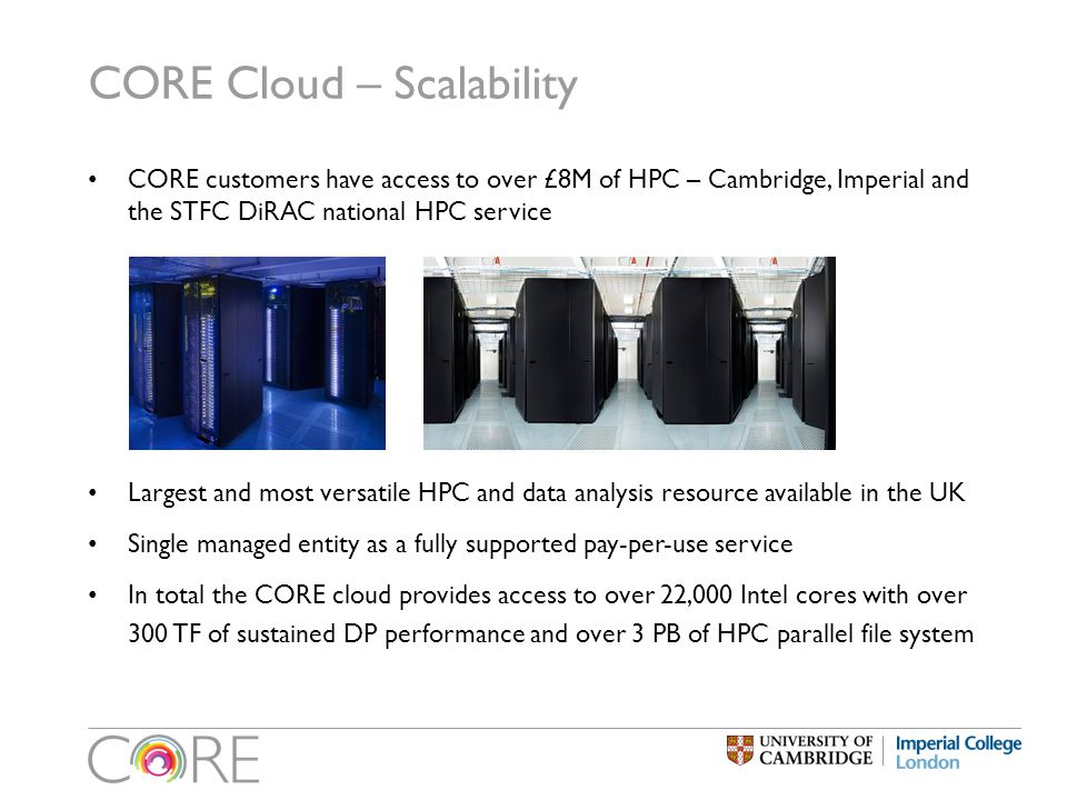 CORE Cloud – Scalability CORE customers have access to over £8M of HPC – Cambridge, Imperial and the STFC DiRAC national HPC service Largest and most versatile HPC and data analysis resource available in the UK Single managed entity as a fully supported pay-per-use service In total the CORE cloud provides access to over 22,000 Intel cores with over 300 TF of sustained DP performance and over 3 PB of HPC parallel file system