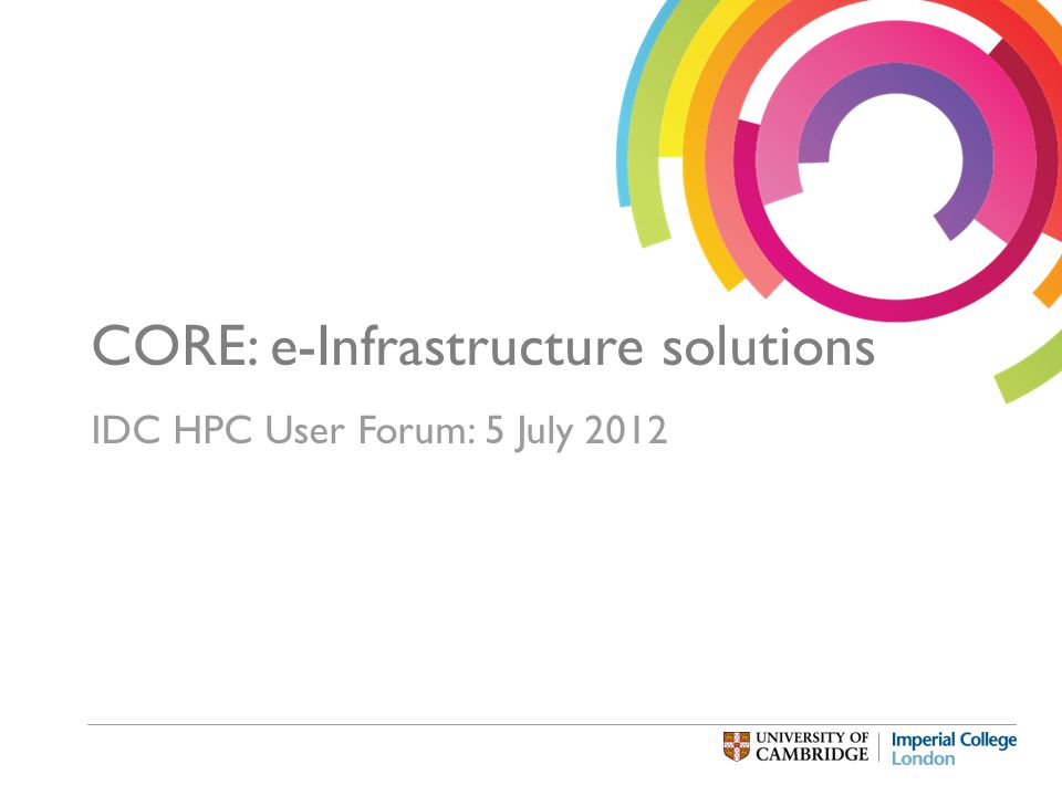 CORE: e-Infrastructure solutions IDC HPC User Forum: 5 July 2012