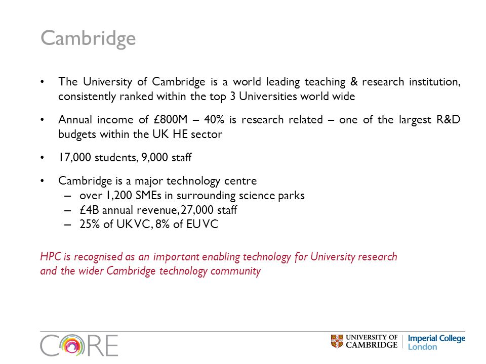 Cambridge The University of Cambridge is a world leading teaching & research institution, consistently ranked within the top 3 Universities world wide Annual income of £800M – 40% is research related – one of the largest R&D budgets within the UK HE sector 17,000 students, 9,000 staff Cambridge is a major technology centre – over 1,200 SMEs in surrounding science parks – £4B annual revenue, 27,000 staff – 25% of UK VC, 8% of EU VC HPC is recognised as an important enabling technology for University research and the wider Cambridge technology community