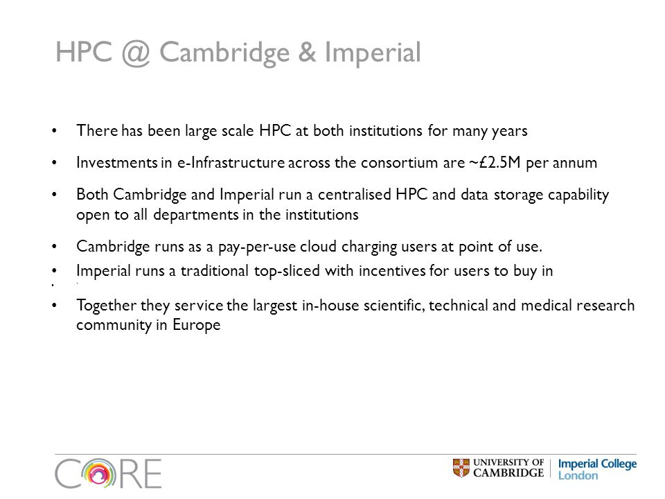 HPC @ Cambridge & Imperial There has been large scale HPC at both institutions for many years Investments in e-Infrastructure across the consortium are ~£2.5M per annum Both Cambridge and Imperial run a centralised HPC and data storage capability open to all departments in the institutions Cambridge runs as a pay-per-use cloud charging users at point of use.