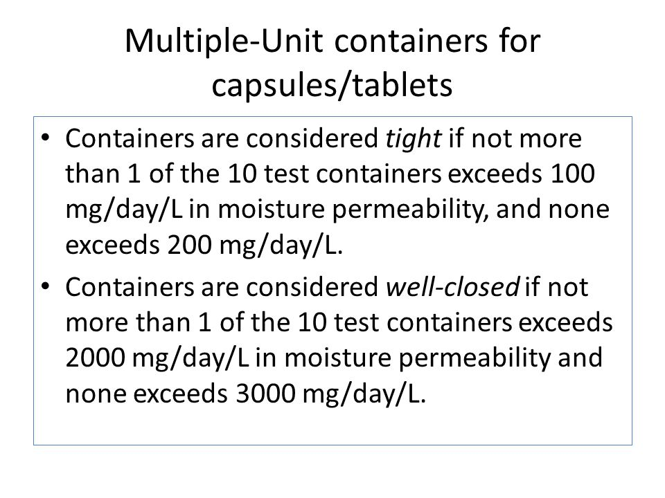 Multiple-Unit containers for capsules/tablets Containers are considered tight if not more than 1 of the 10 test containers exceeds 100 mg/day/L in moisture permeability, and none exceeds 200 mg/day/L.