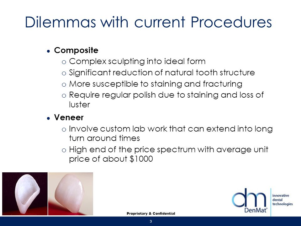 3 Proprietary & Confidential Dilemmas with current Procedures Composite o Complex sculpting into ideal form o Significant reduction of natural tooth s