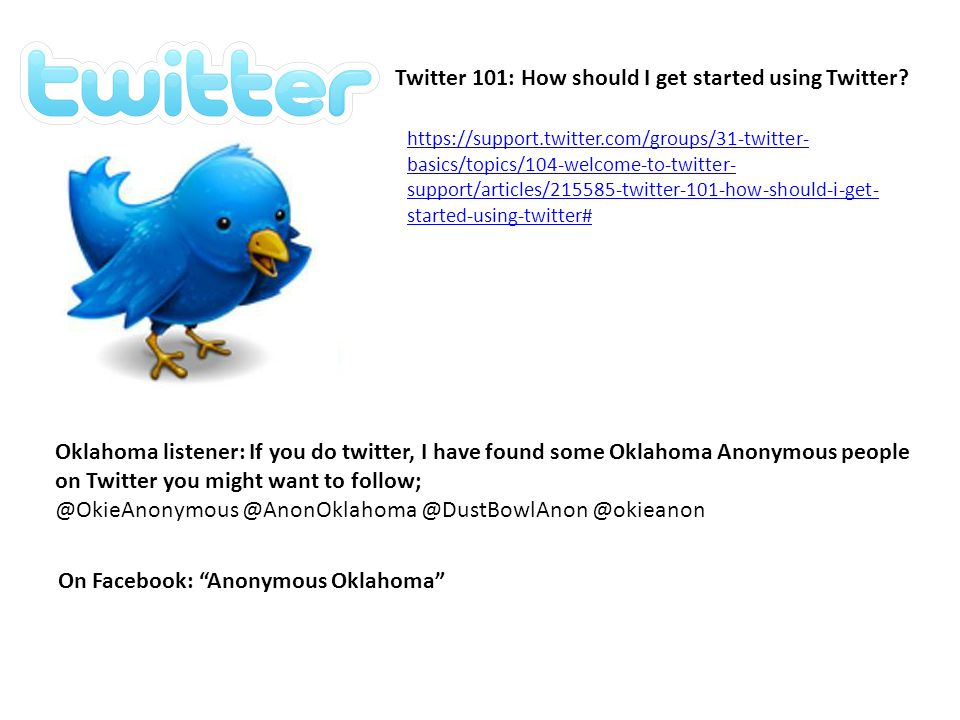 Oklahoma listener: If you do twitter, I have found some Oklahoma Anonymous people on Twitter you might want to follow; @OkieAnonymous @AnonOklahoma @DustBowlAnon @okieanon https://support.twitter.com/groups/31-twitter- basics/topics/104-welcome-to-twitter- support/articles/215585-twitter-101-how-should-i-get- started-using-twitter# Twitter 101: How should I get started using Twitter.