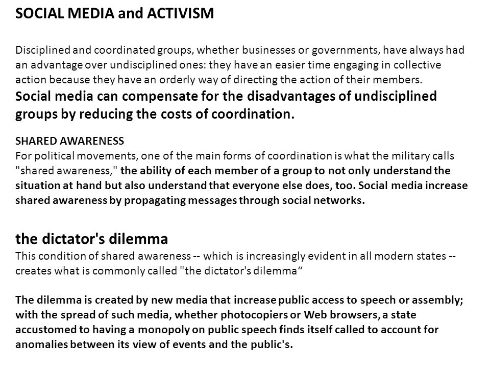SOCIAL MEDIA and ACTIVISM Disciplined and coordinated groups, whether businesses or governments, have always had an advantage over undisciplined ones: they have an easier time engaging in collective action because they have an orderly way of directing the action of their members.